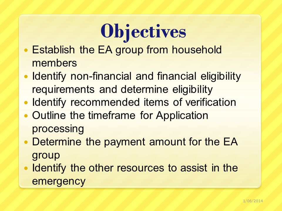 Objectives Establish the EA group from household members Identify non-financial and financial eligibility requirements and determine eligibility Identify recommended items of verification Outline the timeframe for Application processing Determine the payment amount for the EA group Identify the other resources to assist in the emergency 1/06/2014