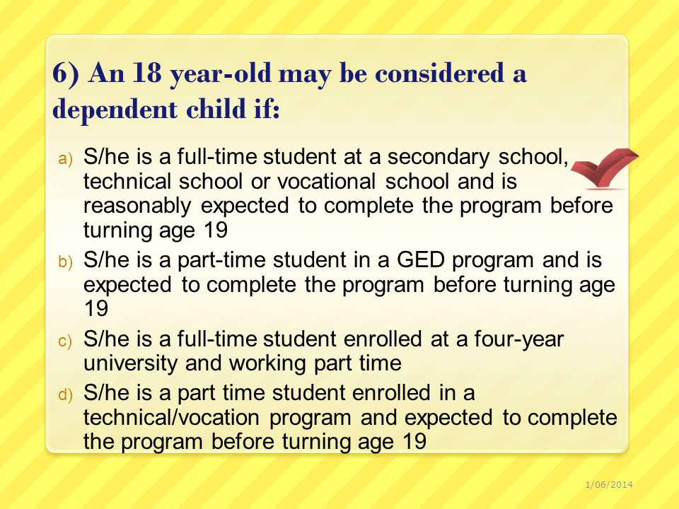 6) An 18 year-old may be considered a dependent child if: a) S/he is a full-time student at a secondary school, technical school or vocational school and is reasonably expected to complete the program before turning age 19 b) S/he is a part-time student in a GED program and is expected to complete the program before turning age 19 c) S/he is a full-time student enrolled at a four-year university and working part time d) S/he is a part time student enrolled in a technical/vocation program and expected to complete the program before turning age 19 1/06/2014