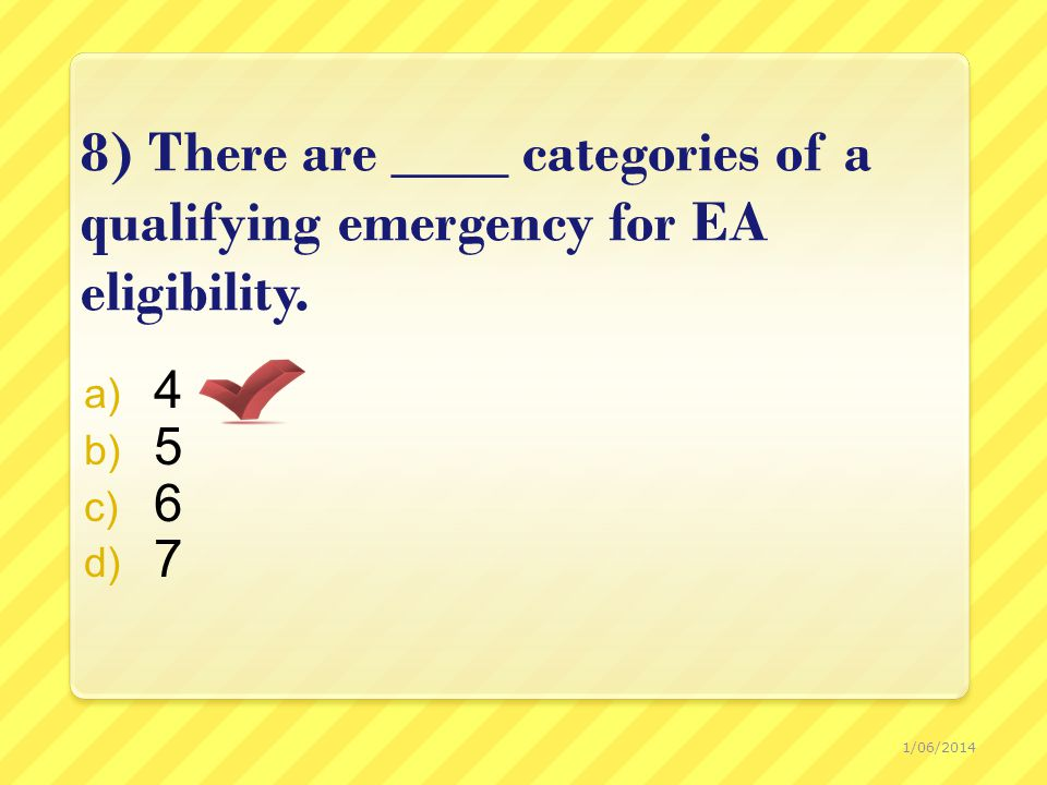 8) There are ____ categories of a qualifying emergency for EA eligibility.