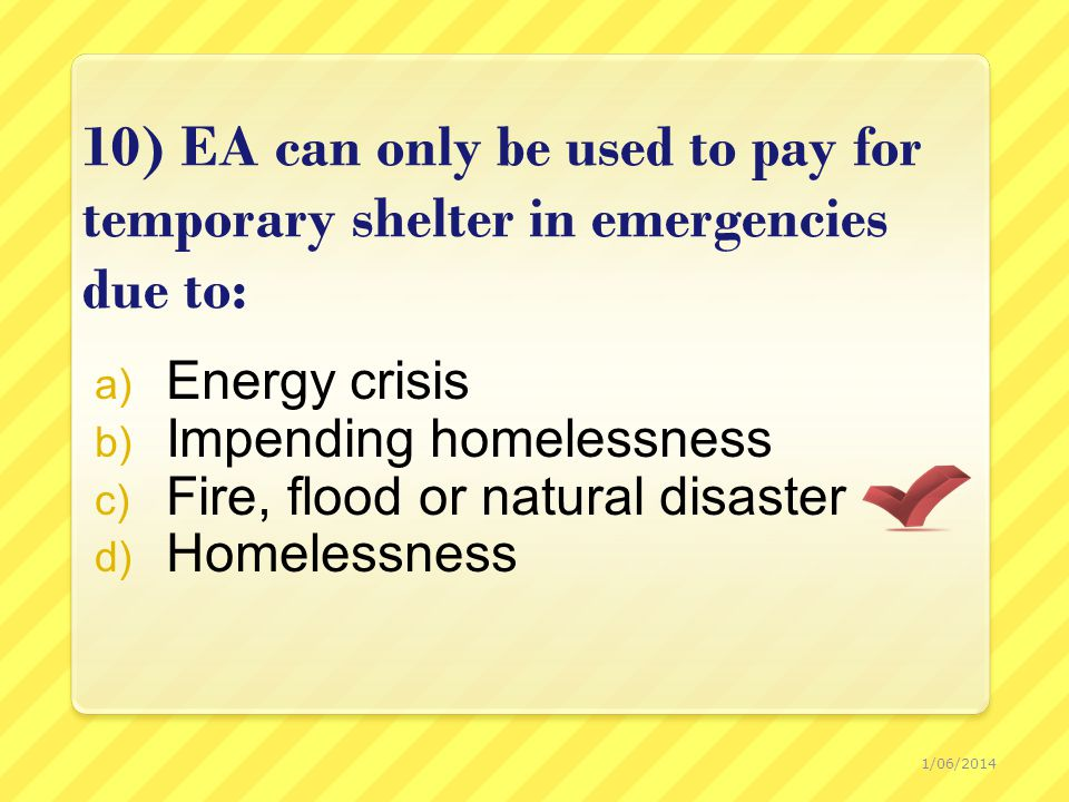 10) EA can only be used to pay for temporary shelter in emergencies due to: a) Energy crisis b) Impending homelessness c) Fire, flood or natural disaster d) Homelessness 1/06/2014