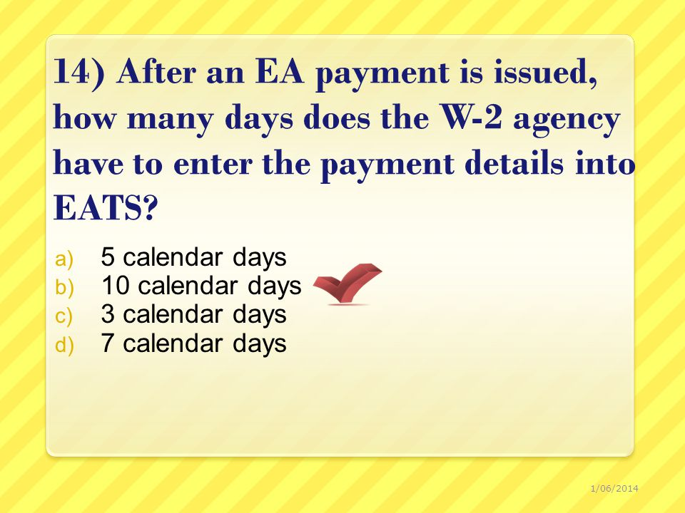 14) After an EA payment is issued, how many days does the W-2 agency have to enter the payment details into EATS.
