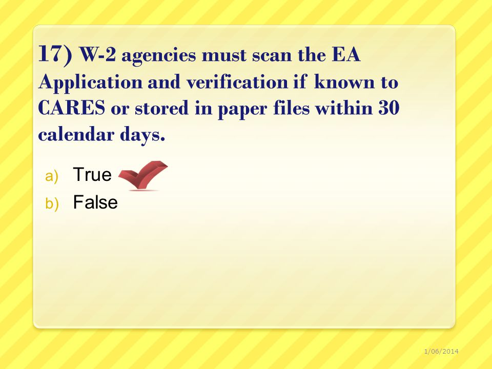 17) W-2 agencies must scan the EA Application and verification if known to CARES or stored in paper files within 30 calendar days.