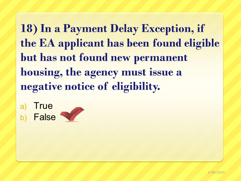 18) In a Payment Delay Exception, if the EA applicant has been found eligible but has not found new permanent housing, the agency must issue a negative notice of eligibility.