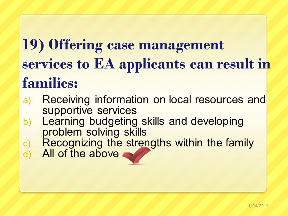 19) Offering case management services to EA applicants can result in families: a) Receiving information on local resources and supportive services b) Learning budgeting skills and developing problem solving skills c) Recognizing the strengths within the family d) All of the above 1/06/2014