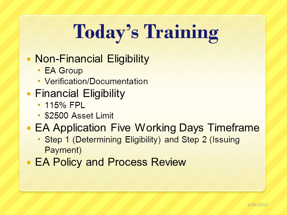 Today's Training Non-Financial Eligibility  EA Group  Verification/Documentation Financial Eligibility  115% FPL  $2500 Asset Limit EA Application Five Working Days Timeframe  Step 1 (Determining Eligibility) and Step 2 (Issuing Payment) EA Policy and Process Review 1/06/2014