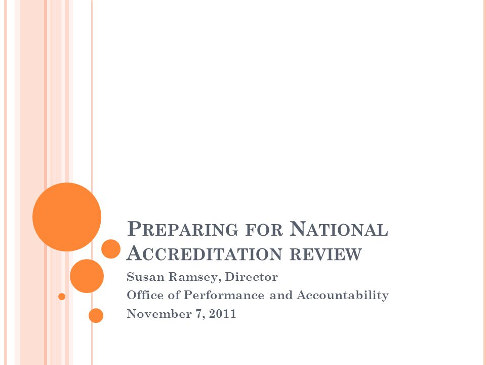 P REPARING FOR N ATIONAL A CCREDITATION REVIEW Susan Ramsey, Director Office of Performance and Accountability November 7, 2011