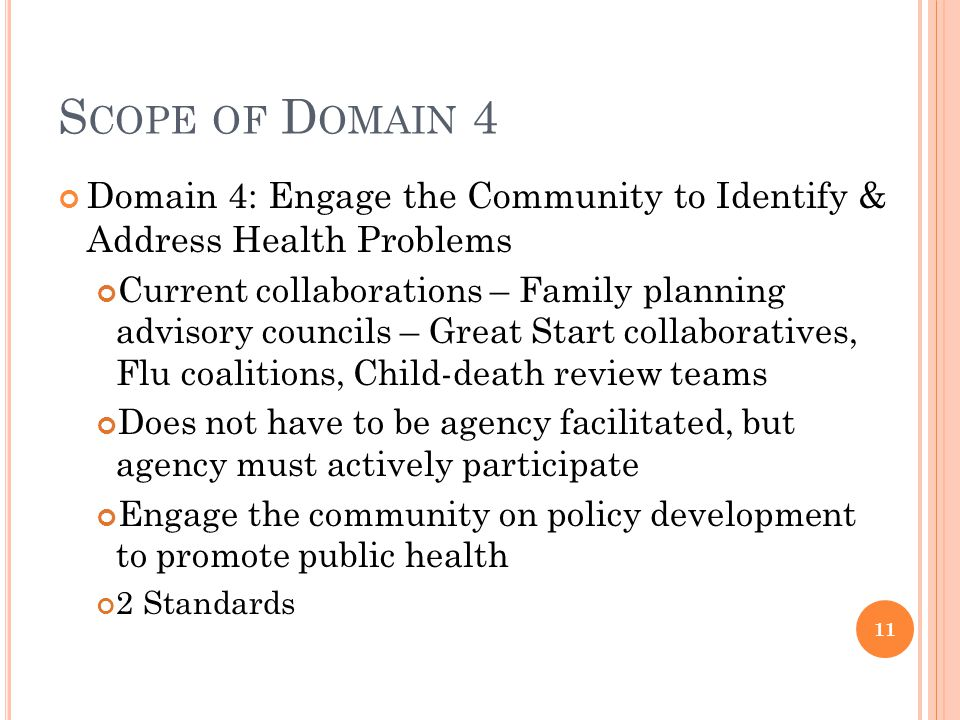 S COPE OF D OMAIN 4 Domain 4: Engage the Community to Identify & Address Health Problems Current collaborations – Family planning advisory councils – Great Start collaboratives, Flu coalitions, Child-death review teams Does not have to be agency facilitated, but agency must actively participate Engage the community on policy development to promote public health 2 Standards 11
