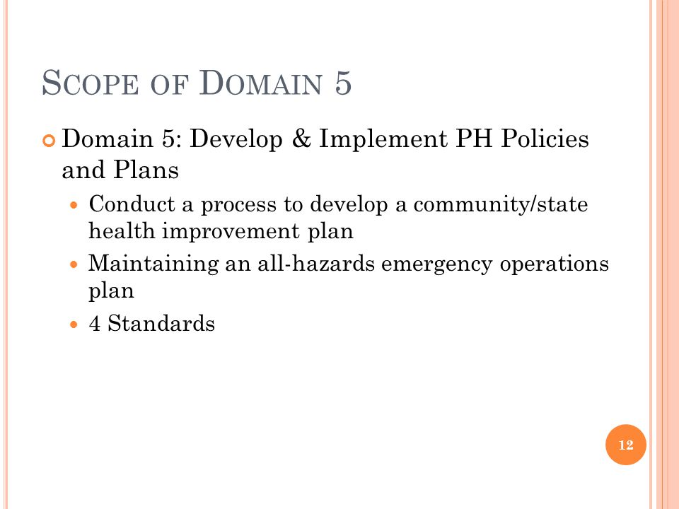S COPE OF D OMAIN 5 Domain 5: Develop & Implement PH Policies and Plans Conduct a process to develop a community/state health improvement plan Maintaining an all-hazards emergency operations plan 4 Standards 12
