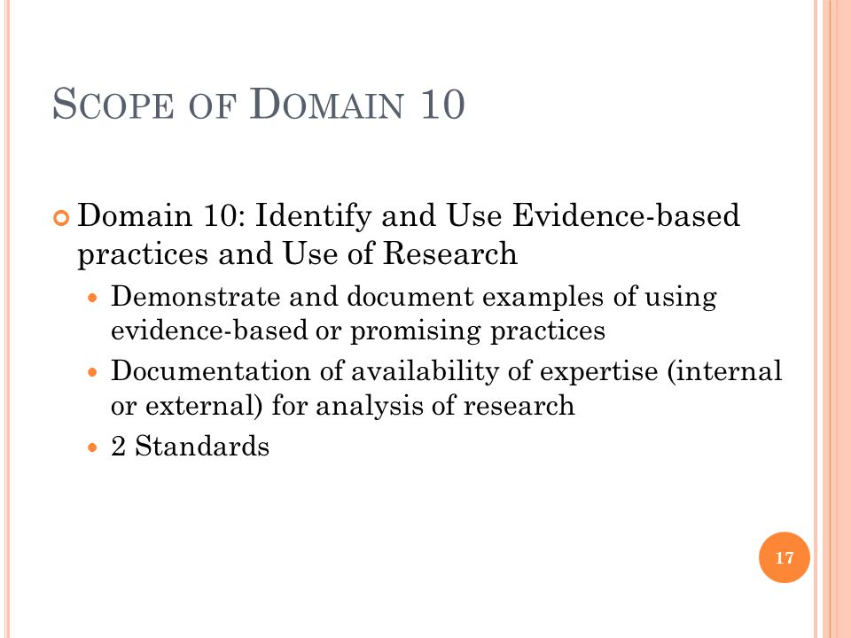 S COPE OF D OMAIN 10 Domain 10: Identify and Use Evidence-based practices and Use of Research Demonstrate and document examples of using evidence-based or promising practices Documentation of availability of expertise (internal or external) for analysis of research 2 Standards 17