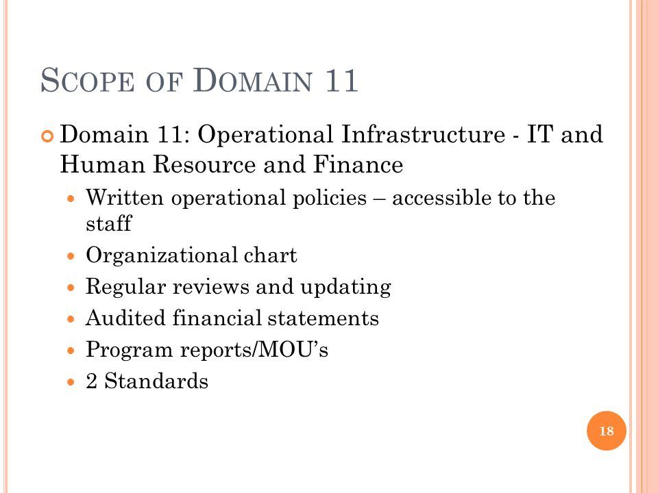 S COPE OF D OMAIN 11 Domain 11: Operational Infrastructure - IT and Human Resource and Finance Written operational policies – accessible to the staff Organizational chart Regular reviews and updating Audited financial statements Program reports/MOU's 2 Standards 18