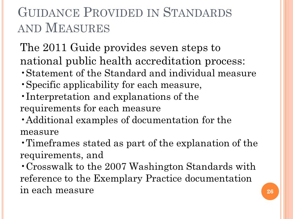 G UIDANCE P ROVIDED IN S TANDARDS AND M EASURES 26 The 2011 Guide provides seven steps to national public health accreditation process: Statement of the Standard and individual measure Specific applicability for each measure, Interpretation and explanations of the requirements for each measure Additional examples of documentation for the measure Timeframes stated as part of the explanation of the requirements, and Crosswalk to the 2007 Washington Standards with reference to the Exemplary Practice documentation in each measure