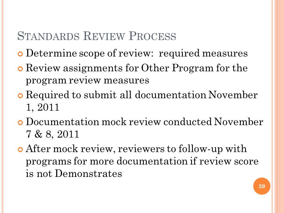 S TANDARDS R EVIEW P ROCESS Determine scope of review: required measures Review assignments for Other Program for the program review measures Required to submit all documentation November 1, 2011 Documentation mock review conducted November 7 & 8, 2011 After mock review, reviewers to follow-up with programs for more documentation if review score is not Demonstrates 39