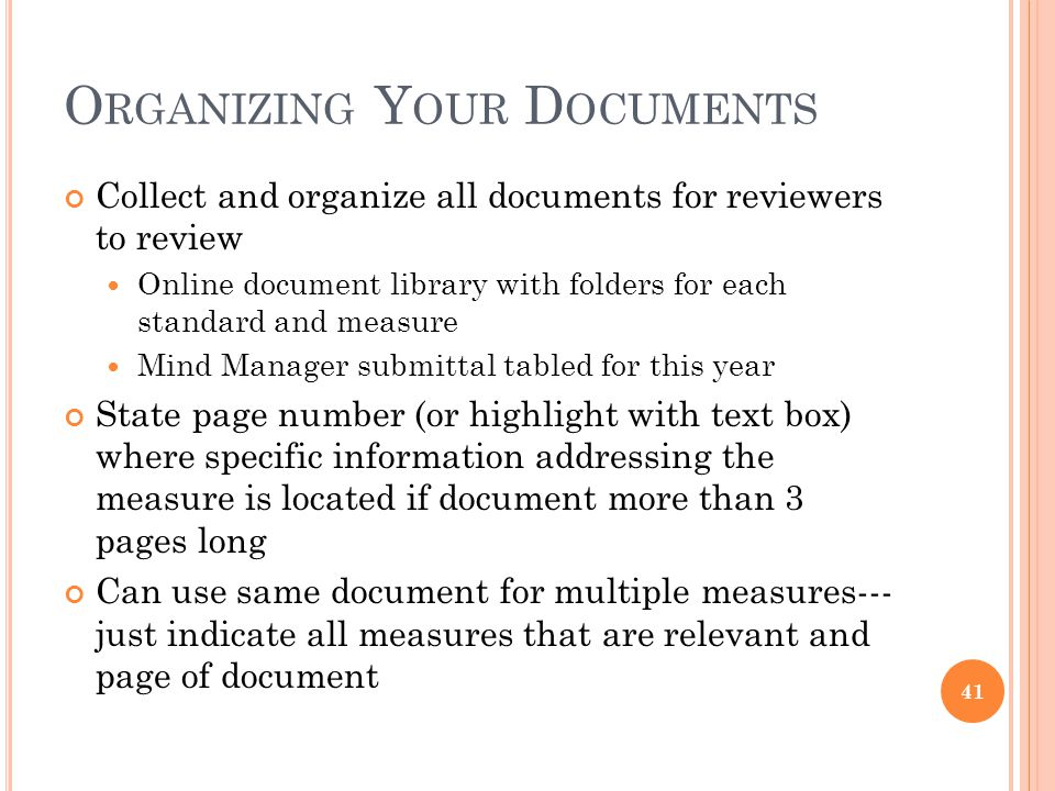 O RGANIZING Y OUR D OCUMENTS Collect and organize all documents for reviewers to review Online document library with folders for each standard and measure Mind Manager submittal tabled for this year State page number (or highlight with text box) where specific information addressing the measure is located if document more than 3 pages long Can use same document for multiple measures--- just indicate all measures that are relevant and page of document 41