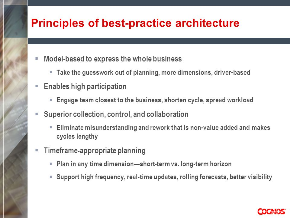Principles of best-practice architecture  Model-based to express the whole business  Take the guesswork out of planning, more dimensions, driver-based  Enables high participation  Engage team closest to the business, shorten cycle, spread workload  Superior collection, control, and collaboration  Eliminate misunderstanding and rework that is non-value added and makes cycles lengthy  Timeframe-appropriate planning  Plan in any time dimension—short-term vs.