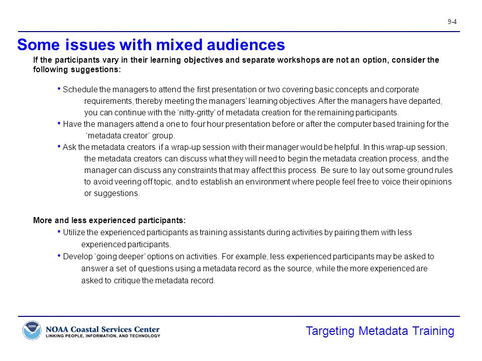 9-4 Some issues with mixed audiences Targeting Metadata Training If the participants vary in their learning objectives and separate workshops are not an option, consider the following suggestions: Schedule the managers to attend the first presentation or two covering basic concepts and corporate requirements, thereby meeting the managers' learning objectives.