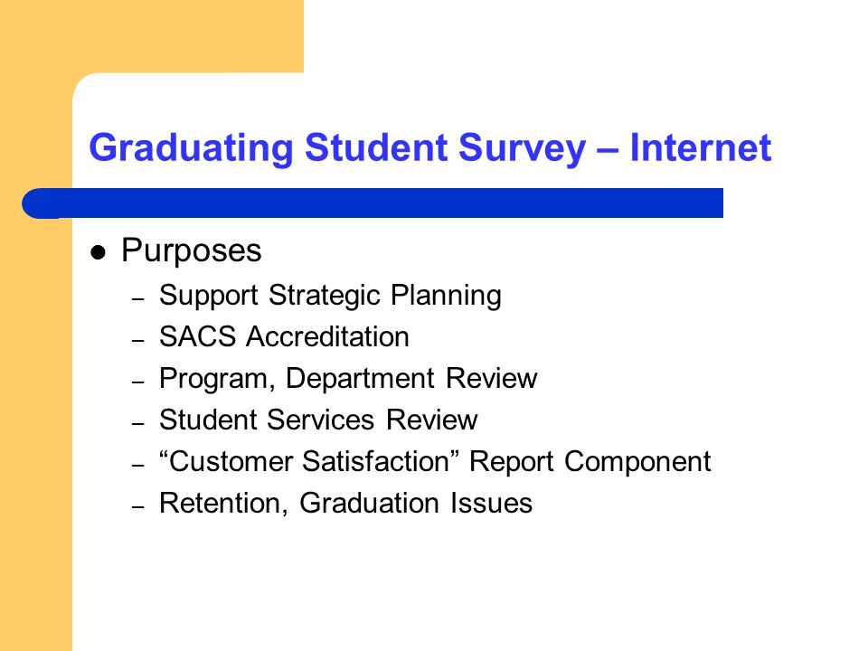 Graduating Student Survey – Internet Purposes – Support Strategic Planning – SACS Accreditation – Program, Department Review – Student Services Review