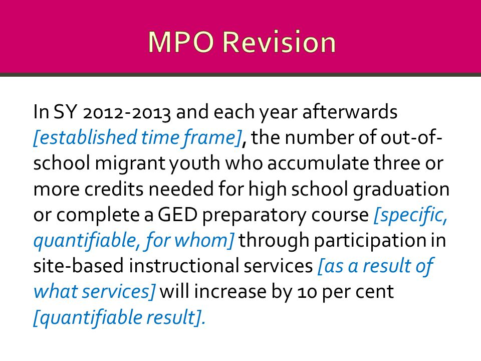 In SY 2012-2013 and each year afterwards [established time frame], the number of out-of- school migrant youth who accumulate three or more credits needed for high school graduation or complete a GED preparatory course [specific, quantifiable, for whom] through participation in site-based instructional services [as a result of what services] will increase by 10 per cent [quantifiable result].