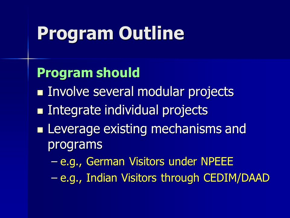 Program Outline Program should Involve several modular projects Involve several modular projects Integrate individual projects Integrate individual projects Leverage existing mechanisms and programs Leverage existing mechanisms and programs –e.g., German Visitors under NPEEE –e.g., Indian Visitors through CEDIM/DAAD