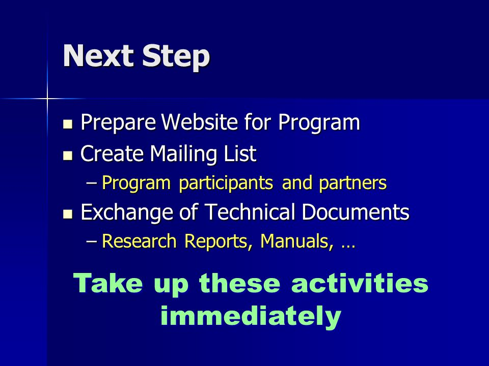 Next Step Prepare Website for Program Prepare Website for Program Create Mailing List Create Mailing List –Program participants and partners Exchange of Technical Documents Exchange of Technical Documents –Research Reports, Manuals, … Take up these activities immediately