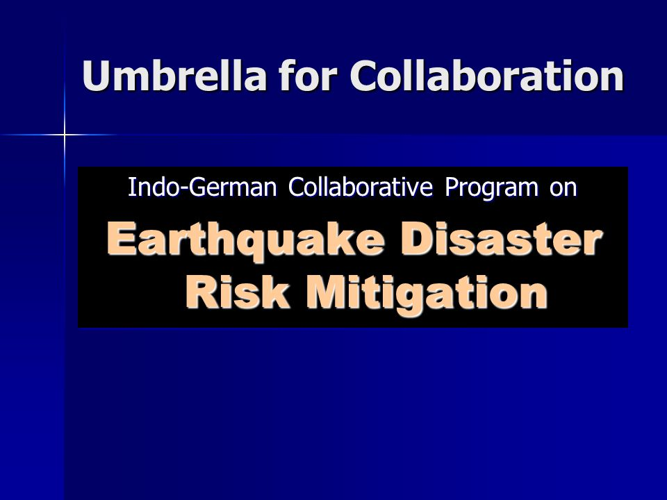 Umbrella for Collaboration Indo-German Collaborative Program on Earthquake Disaster Risk Mitigation Indo-German Collaborative Program on Earthquake Disaster Risk Mitigation