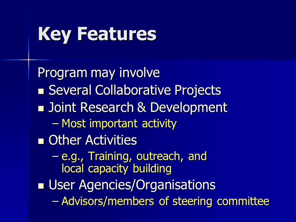 Key Features Program may involve Several Collaborative Projects Several Collaborative Projects Joint Research & Development Joint Research & Development –Most important activity Other Activities Other Activities –e.g., Training, outreach, and local capacity building User Agencies/Organisations User Agencies/Organisations –Advisors/members of steering committee