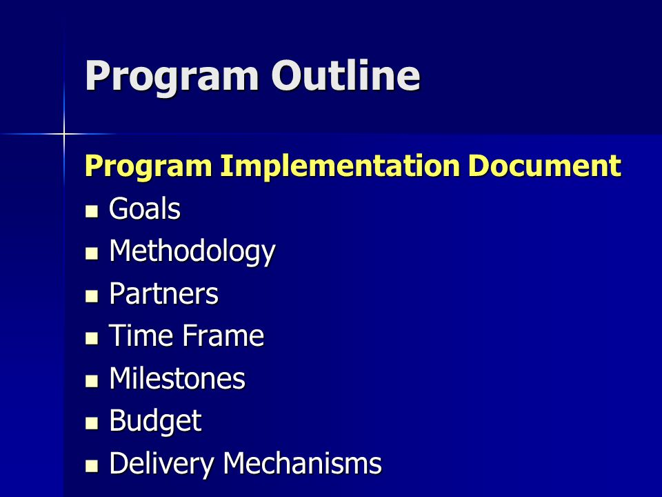 Program Outline Program Implementation Document Goals Goals Methodology Methodology Partners Partners Time Frame Time Frame Milestones Milestones Budget Budget Delivery Mechanisms Delivery Mechanisms