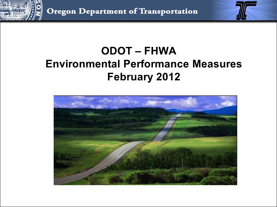 ODOT – FHWA Environmental Performance Measures In Place or Required Number of staff in environmental resource agencies funded with State or Federal transportation funds to streamline the environmental process (data for 2010 calendar year): AgencyNumber of Liaisons DSL2 NMFS1 ODFW4 SHPO1 USACE2 USFWS/APHIS2 Total12