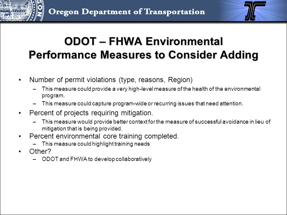 ODOT – FHWA Environmental Performance Measures to Consider Adding Number of permit violations (type, reasons, Region) –This measure could provide a ve