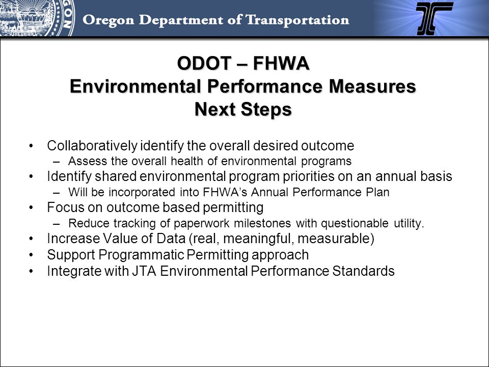 ODOT – FHWA Environmental Performance Measures Next Steps Collaboratively identify the overall desired outcome –Assess the overall health of environme