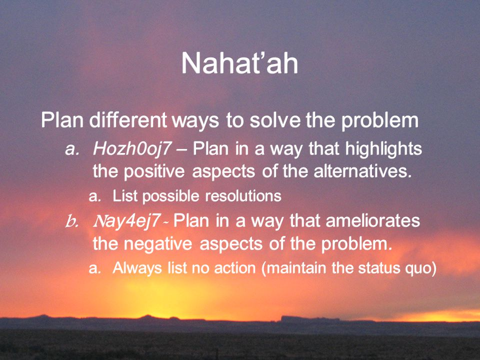 Nahat'ah Plan different ways to solve the problem  Hozh0oj7 – Plan in a way that highlights the positive aspects of the alternatives. a.List possibl