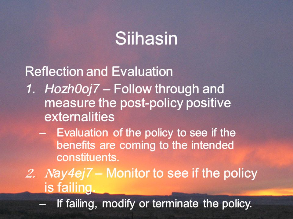 Siihasin Reflection and Evaluation 1.Hozh0oj7 – Follow through and measure the post-policy positive externalities –Evaluation of the policy to see if the benefits are coming to the intended constituents.
