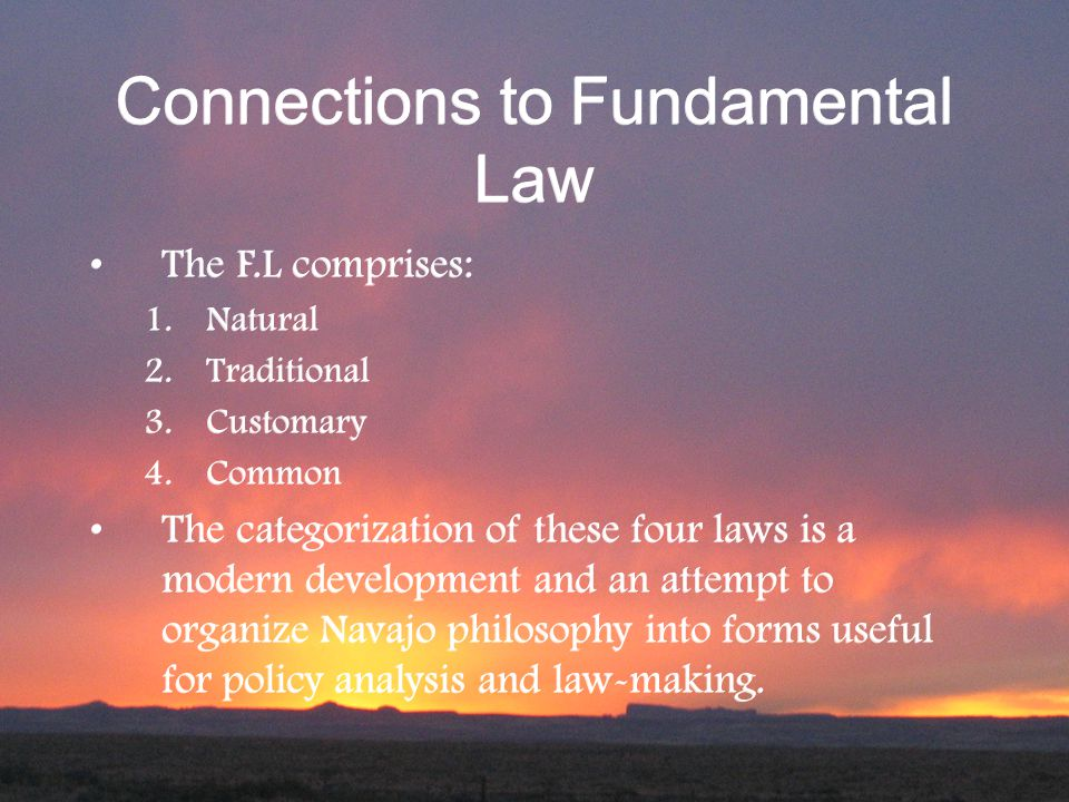 Connections to Fundamental Law The F.L comprises: 1.Natural 2.Traditional 3.Customary 4.Common The categorization of these four laws is a modern development and an attempt to organize Navajo philosophy into forms useful for policy analysis and law-making.