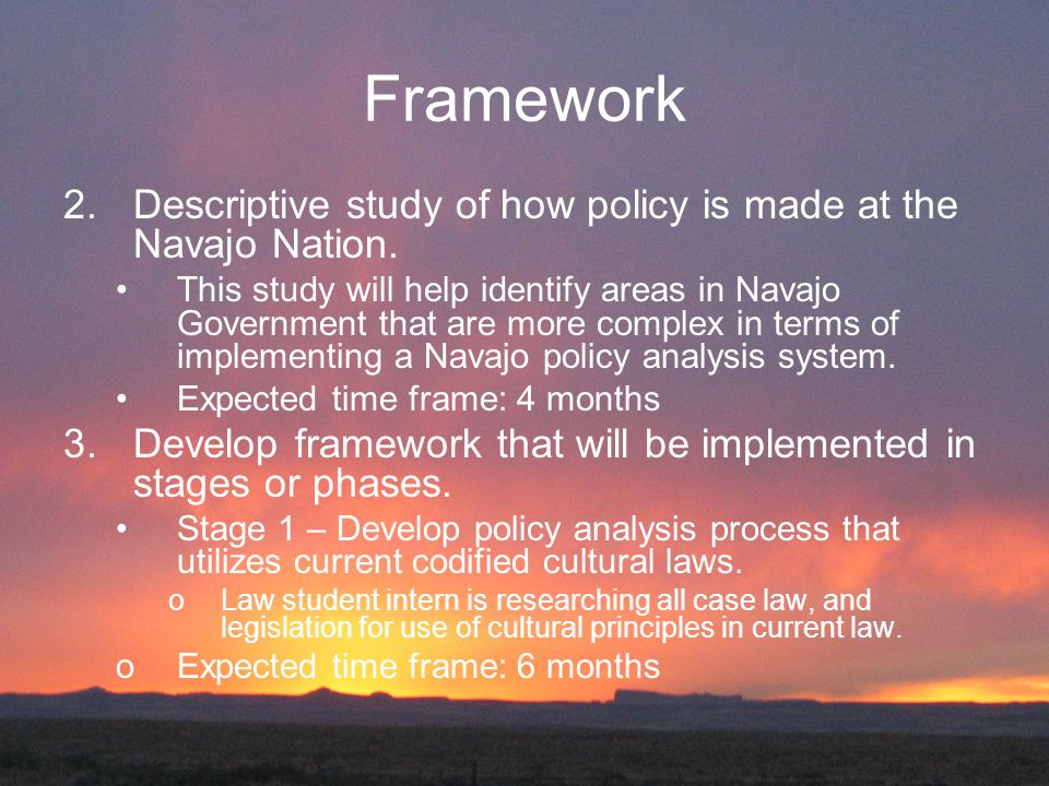 Framework 2.Descriptive study of how policy is made at the Navajo Nation. This study will help identify areas in Navajo Government that are more compl