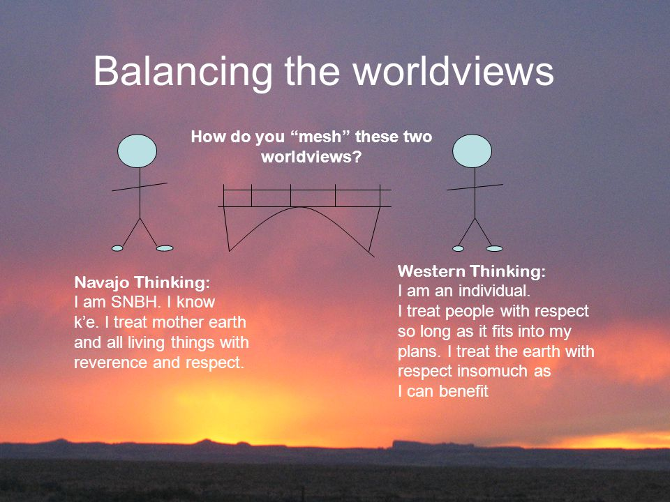 Balancing the worldviews Navajo Thinking: I am SNBH. I know k'e. I treat mother earth and all living things with reverence and respect. Western Thinki
