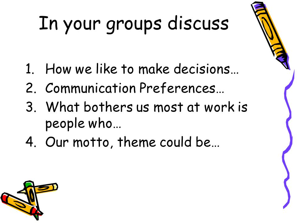 In your groups discuss 1.How we like to make decisions… 2.Communication Preferences… 3.What bothers us most at work is people who… 4.Our motto, theme could be…