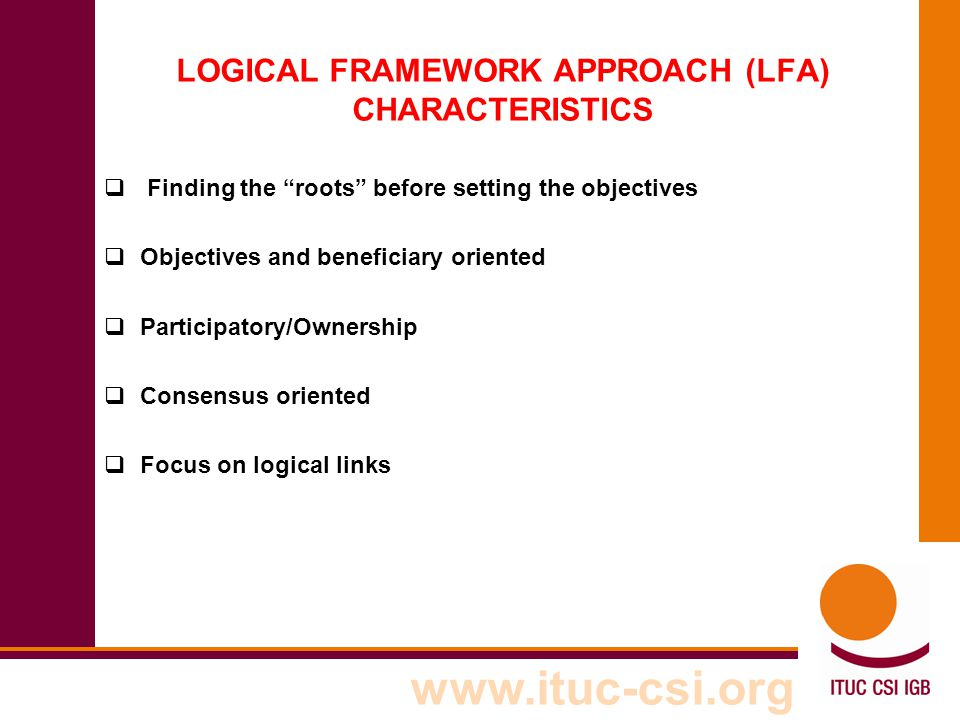 """www.ituc-csi.org LOGICAL FRAMEWORK APPROACH (LFA) CHARACTERISTICS  Finding the """"roots"""" before setting the objectives  Objectives and beneficiary ori"""