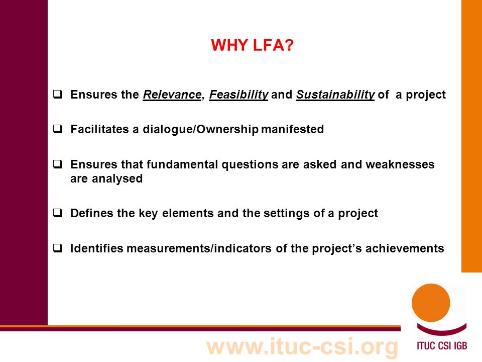 www.ituc-csi.org WHY LFA?  Ensures the Relevance, Feasibility and Sustainability of a project  Facilitates a dialogue/Ownership manifested  Ensures