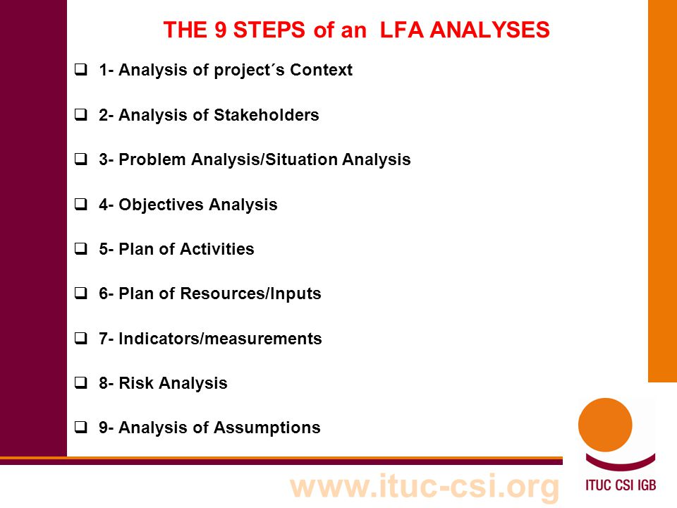 www.ituc-csi.org THE 9 STEPS of an LFA ANALYSES  1- Analysis of project´s Context  2- Analysis of Stakeholders  3- Problem Analysis/Situation Analy
