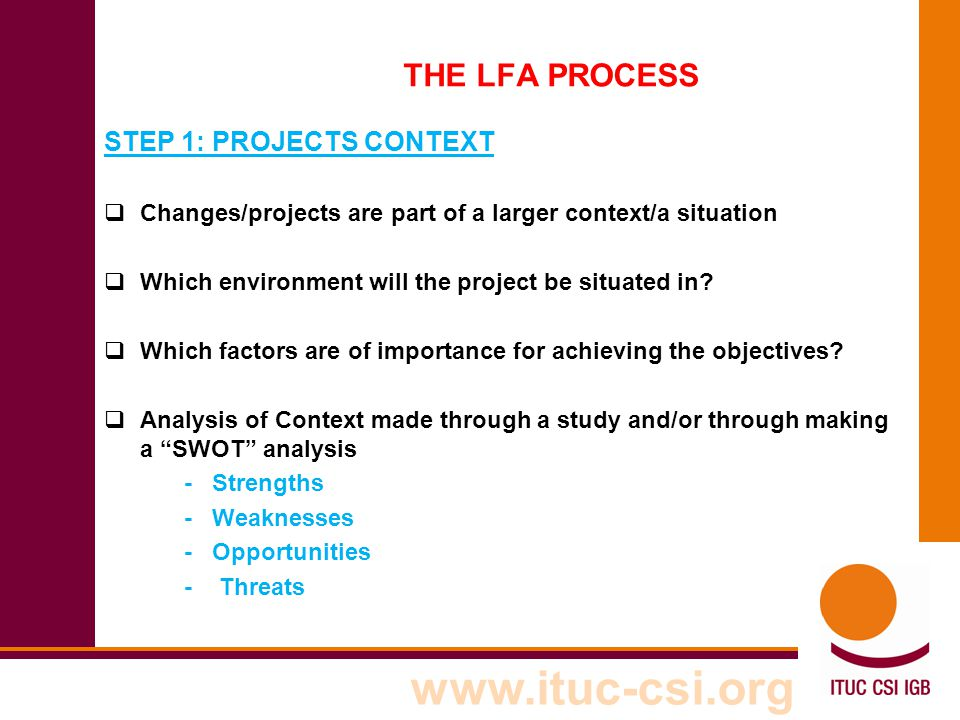 www.ituc-csi.org THE LFA PROCESS STEP 1: PROJECTS CONTEXT  Changes/projects are part of a larger context/a situation  Which environment will the pro
