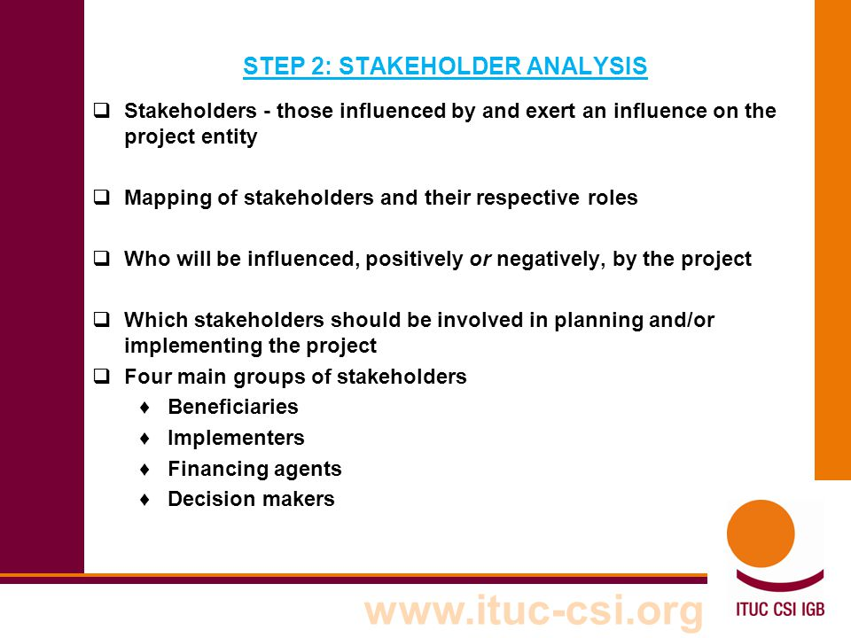 www.ituc-csi.org STEP 2: STAKEHOLDER ANALYSIS  Stakeholders - those influenced by and exert an influence on the project entity  Mapping of stakehold