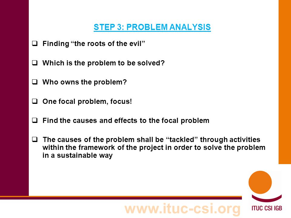 """www.ituc-csi.org STEP 3: PROBLEM ANALYSIS  Finding """"the roots of the evil""""  Which is the problem to be solved?  Who owns the problem?  One focal p"""