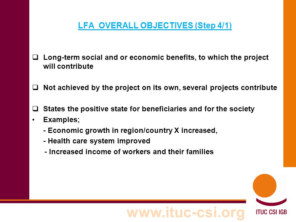 www.ituc-csi.org LFA OVERALL OBJECTIVES (Step 4/1)  Long-term social and or economic benefits, to which the project will contribute  Not achieved by
