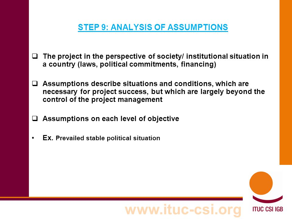 www.ituc-csi.org STEP 9: ANALYSIS OF ASSUMPTIONS  The project in the perspective of society/ institutional situation in a country (laws, political co