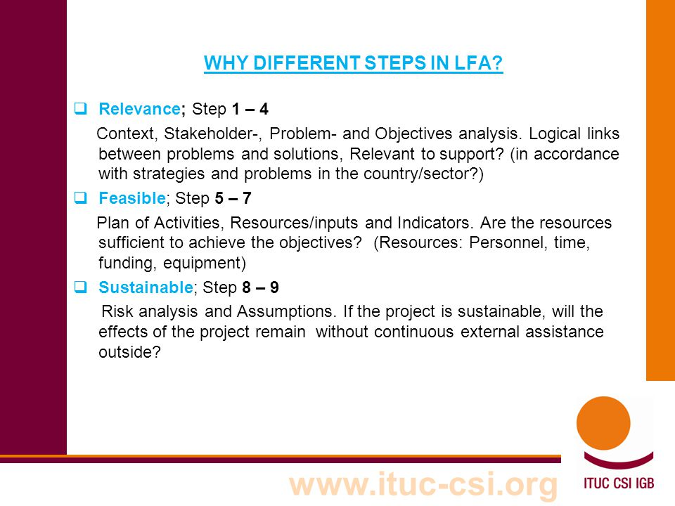 www.ituc-csi.org WHY DIFFERENT STEPS IN LFA?  Relevance; Step 1 – 4 Context, Stakeholder-, Problem- and Objectives analysis. Logical links between pr