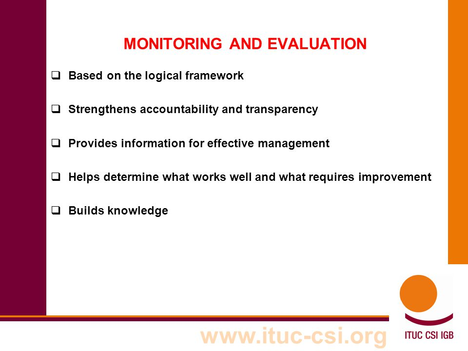 www.ituc-csi.org MONITORING AND EVALUATION  Based on the logical framework  Strengthens accountability and transparency  Provides information for e