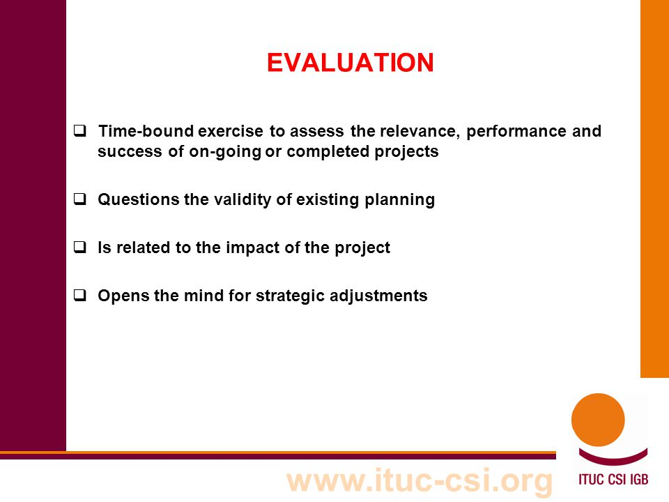 www.ituc-csi.org EVALUATION  Time-bound exercise to assess the relevance, performance and success of on-going or completed projects  Questions the v