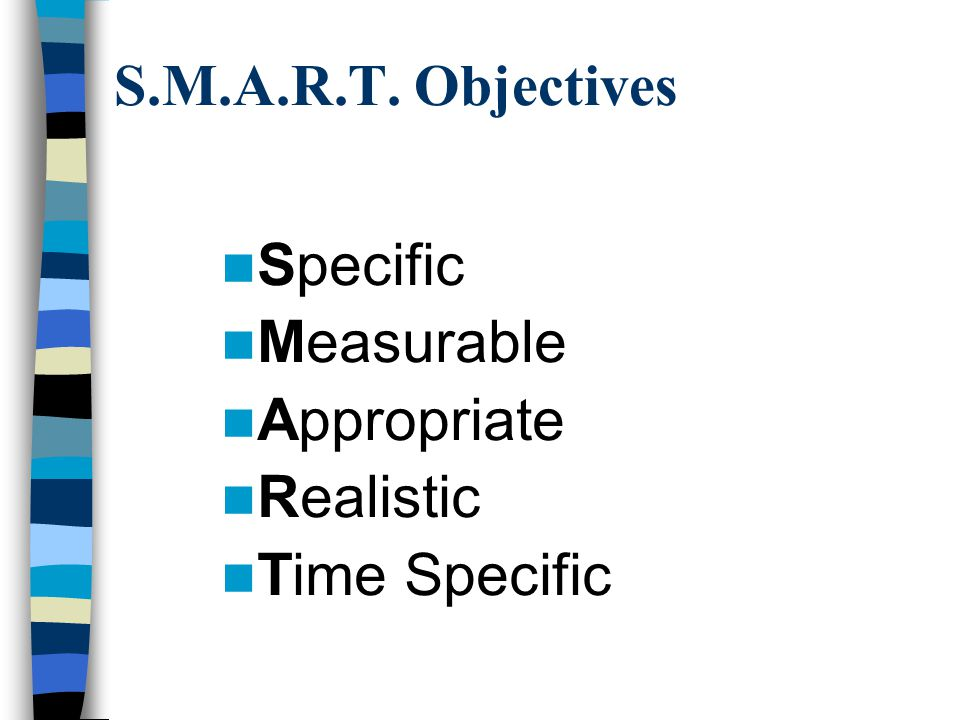 S.M.A.R.T. Objectives Specific Measurable Appropriate Realistic Time Specific