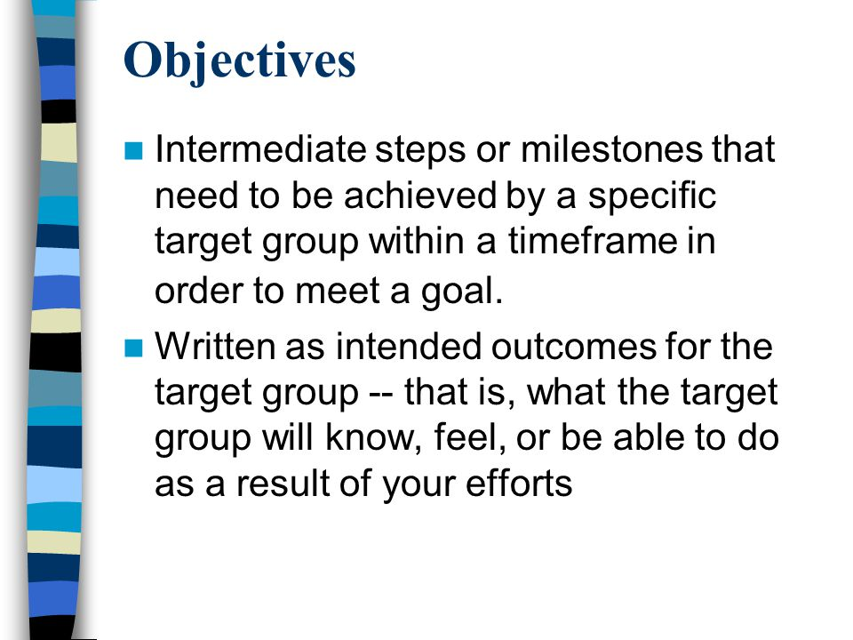Objectives Intermediate steps or milestones that need to be achieved by a specific target group within a timeframe in order to meet a goal.
