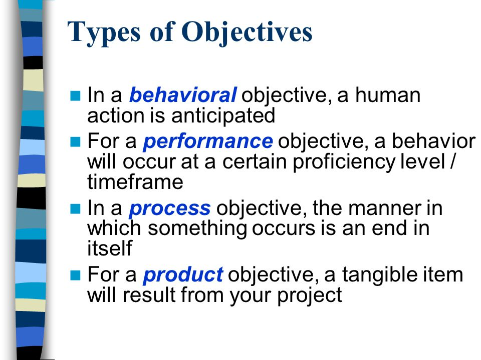 Types of Objectives In a behavioral objective, a human action is anticipated For a performance objective, a behavior will occur at a certain proficiency level / timeframe In a process objective, the manner in which something occurs is an end in itself For a product objective, a tangible item will result from your project