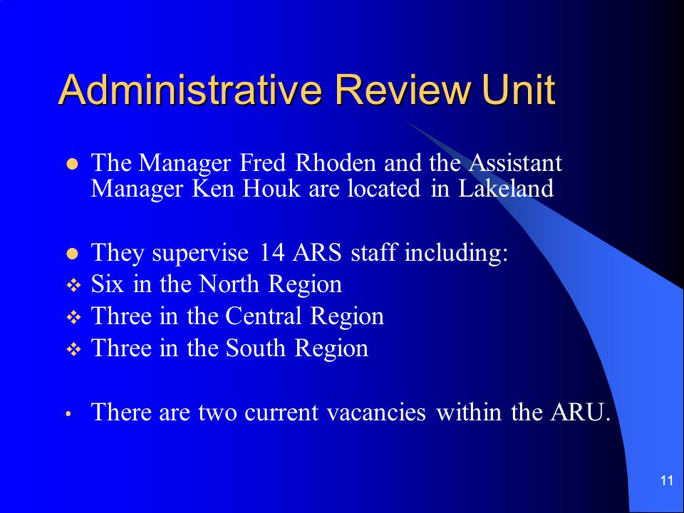 11 Administrative Review Unit The Manager Fred Rhoden and the Assistant Manager Ken Houk are located in Lakeland They supervise 14 ARS staff including:  Six in the North Region  Three in the Central Region  Three in the South Region There are two current vacancies within the ARU.